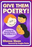 Give Them Poetry! : A Guide for Sharing Poetry with Children K-8, Sloan, Glenna Davis, 0807743674