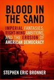 Blood in the Sand : Imperial Fantasies, Right-Wing Ambitions, and the Erosion of American Democracy, Bronner, Stephen Eric, 0813123674
