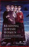 Reading Jewish Women : Marginality and Modernization in Nineteenth-Century Eastern European Jewish Society, Parush, Iris, 1584653671