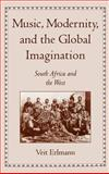 Music, Modernity, and the Global Imagination : South Africa and the West, Erlmann, Veit, 0195123670