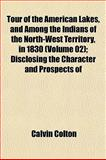 Tour of the American Lakes, and among the Indians of the North-West Territory, in 1830; Disclosing the Character and Prospects Of, Calvin Colton, 1152073672