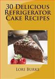30 Delicious Refrigerator Cake Recipes, Lori Burke, 1470123681
