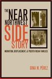 The near Northwest Side Story - Migration, Displacement and Puerto Rican Families, Perez, Gina M., 0520233689