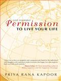 Give Yourself Permission to Live Your Life, Priya Rana Kapoor, 145259368X