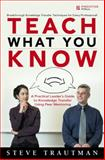 Teach What You Know : A Practical Leader's Guide to Knowledge Transfer Using Peer Mentoring, Trautman, Steve, 0137143680
