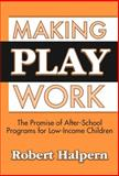 Making Play Work : The Promise of After-School Programs for Low-Income Children, Halpern, Robert, 0807743690