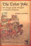 The Tatar Yoke : The Image of the Mongols in Medieval Russia, Halperin, Charles J., 0893573698