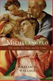 Michelangelo : The Artist, the Man and His Times, Wallace, William E., 1107673690