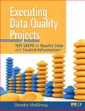 Executing Data Quality Projects : Ten Steps to Quality Data and Trusted Information, McGilvray, Danette, 0123743699