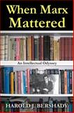 When Marx Mattered : An Intellectual Odyssey, Bershady, Harold J., 1412853699