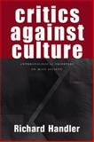 Critics Against Culture : Anthropological Observers of Mass Society, Handler, Richard, 0299213706