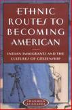 Ethnic Routes to Becoming American : Indian Immigrants and the Cultures of Citizenship, Rudrappa, Sharmila, 0813533708