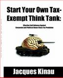 Start Your Own Tax Exempt Think Tank : Effective Self-Defense Against Corporate and Political Donor Class Tax Predation, Kinau, Jacques, 0976443708