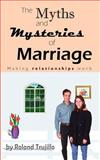 The Myths and Mysteries of Marriage: Making Relationships Work, Roland Trujillo, 1463663706