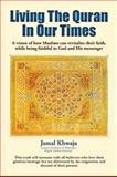 Living the Quran in Our Times : A Vision of How Muslims Can Revitalize their Faith, While Being Faithful to God and His Messenger, Khwaja, Jamal, 1935293702