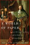 A World of Paper : Louis XIV, Colbert de Torcy, and the Rise of the Information State, Rule, John C. and Trotter, Ben S., 0773543708
