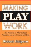 Making Play Work : The Promise of After-School Programs for Low-Income Children, Halpern, Robert, 0807743704