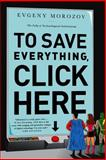 To Save Everything, Click Here, Evgeny Morozov, 1610393708