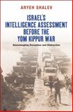Israel's Intelligence Assessment Before the Yom Kippur War : Disentangling Deception and Distraction, Shalev, Aryeh, 1845193709