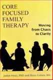 Core Focused Family Therapy : Moving from Chaos to Clarity, Hess, Judye and Cohen, Ross, 1882883705