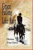 Grace Falling Like Rain, Donna C. Van Cleve, 0978793706