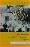 We Were Always Free : The Maddens of Culpeper County, Virginia - A 200-Year Family History, Madden, T. O. and Miller, Ann L., 0813923719