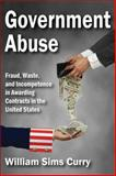 Government Abuse : Fraud, Waste, and Incompetence in Awarding Contracts in the United States, Curry, William Sims, 1412853710
