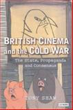 British Cinema and the Cold War : The State, Propaganda and Consensus, Shaw, Tony, 186064371X