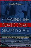 Creating the National Security State : A History of the Law That Transformed America, Stuart, Douglas T., 0691133719