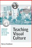 Teaching Visual Culture : Curriculum, Aesthetics, and the Social Life of Art, Freedman, Kerry, 0807743712