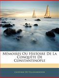 Mémoires Ou Histoire de la Conquête de Constantinople, Geoffroi De Villehardouin, 1142403718