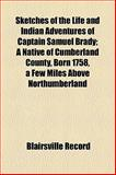 Sketches of the Life and Indian Adventures of Captain Samuel Brady; a Native of Cumberland County, Born 1758, a Few Miles above Northumberland, Blairsville Record, 115444371X