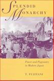 Splendid Monarchy : Power and Pageantry in Modern Japan, Fujitani, T., 0520213718