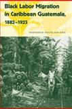 Black Labor Migration in Caribbean Guatemala, 1882-1923, Opie, Frederick Douglass, 0813033713