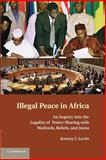 Illegal Peace in Africa : An Inquiry into the Legality of Power Sharing with Warlords, Rebels, and Junta, Levitt, Jeremy I., 1107683718