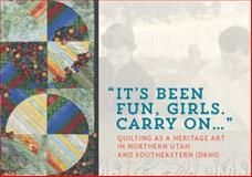 It's Been Fun Girls. Carry On... : Quilting As a Heritage Art in Northern Utah and Southeastern Idaho,, 0986073717