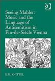 Seeing Mahler : Music and the Language of Antisemitism in Fin-de-Siècle Vienna, Knittel, Kay M., 0754663728