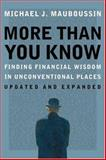 More Than You Know : Finding Financial Wisdom in Unconventional Places, Mauboussin, Michael J., 0231143729