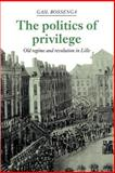 The Politics of Privilege : Old Regime and Revolution in Lille, Bossenga, Gail, 0521893720