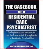 The Casebook of a Residential Care Psychiatrist : Psychopharmacosocioeconomics and the Treatment of Schizophrenia in Residential Care Facilities, Fleishman, Martin, 0789023725