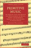 Primitive Music : An Inquiry into the Origin and Development of Music, Songs, Instruments, Dances, and Pantomimes of Savage Races, Wallaschek, Richard, 1108003729