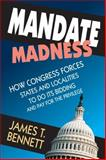 Mandate Madness : How Congress Forces States and Localities to Do Its Bidding and Pay for the Privilege, Bennett, James T., 1412853729