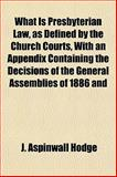 What Is Presbyterian Law, As Defined by the Church Courts, with an Appendix Containing the Decisions of the General Assemblies of 1886 And, J. Aspinwall Hodge, 1152113739