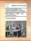 The True Foundation of a Nation's Greatness a Sermon Preached at the Assizes Held at York, March 7 1724 by Thomas Clarke, Thomas Clarke, 1170693733