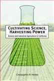 Cultivating Science, Harvesting Power : Science and Industrial Agriculture in California, Henke, Christopher R., 0262083736