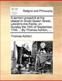 A Sermon Preach'D at the Chapel in Great Queen Street, Lincoln's-Inn Fields on Sunday the 15th of September, 1745 by Thomas Ashton, Thomas Ashton, 1170123732