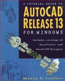 A Tutorial Guide to AutoCAD Release 13 for Windows : Includes Coverage of AutoVision and AutoCAD Designer, Lockhart, Shawna, 020182373X