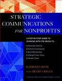 The Jossey-Bass Guide to Strategic Communications for Nonprofits : A Step-by-Step Guide to Working with the Media to Generate Publicity, Enhance Fundraising, Build Membership, Change Public Policy, Handle Crises, and More!, Bonk, Kathy and Griggs, Henry, 0787943738