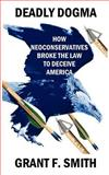 Deadly Dogma : How Neoconservatives Broke the Law to Deceive America, Smith, Grant, 0976443740