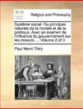 Systême Social Ou Principes Naturels de la Morale et de la Politique Avec un Examen de L'Influence du Gouvernement Sur les Moeurs, Paul Henri Thiry, 1170383742
